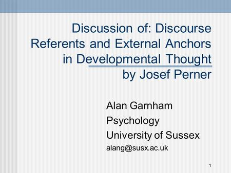 1 Discussion of: Discourse Referents and External Anchors in Developmental Thought by Josef Perner Alan Garnham Psychology University of Sussex