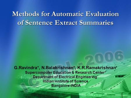 Methods for Automatic Evaluation of Sentence Extract Summaries * G.Ravindra +, N.Balakrishnan +, K.R.Ramakrishnan * Supercomputer Education & Research.