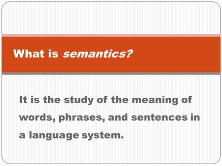 It is the study of the meaning of words, phrases, and sentences in a language system. What is semantics?