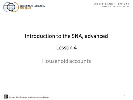 Copyright 2010, The World Bank Group. All Rights Reserved. Introduction to the SNA, advanced Lesson 4 Household accounts 1.