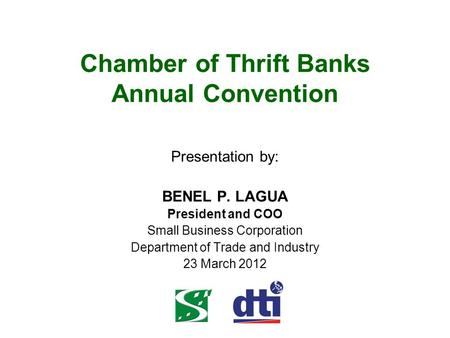 Chamber of Thrift Banks Annual Convention Presentation by: BENEL P. LAGUA President and COO Small Business Corporation Department of Trade and Industry.