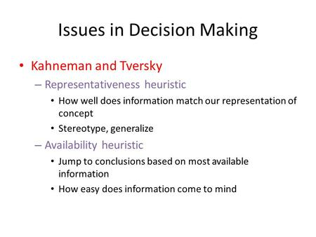 Issues in Decision Making Kahneman and Tversky – Representativeness heuristic How well does information match our representation of concept Stereotype,