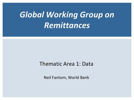 Global Working Group on Remittances Thematic Area 1: Data Neil Fantom, World Bank.