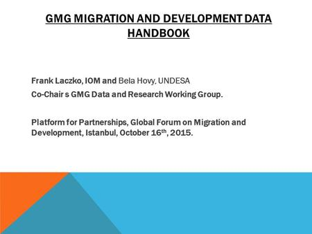 GMG MIGRATION AND DEVELOPMENT DATA HANDBOOK Frank Laczko, IOM and Bela Hovy, UNDESA Co-Chair s GMG Data and Research Working Group. Platform for Partnerships,