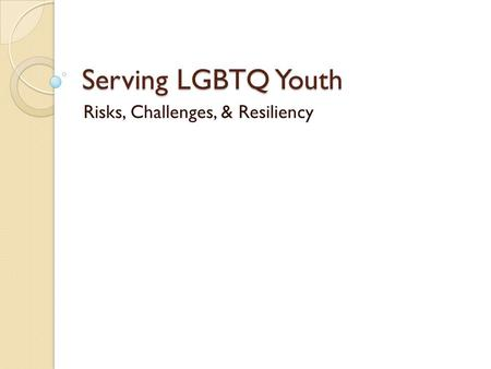 Serving LGBTQ Youth Risks, Challenges, & Resiliency.