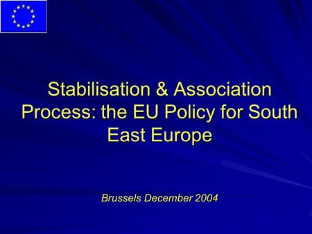 Stabilisation & Association Process: the EU Policy for South East Europe Brussels December 2004.