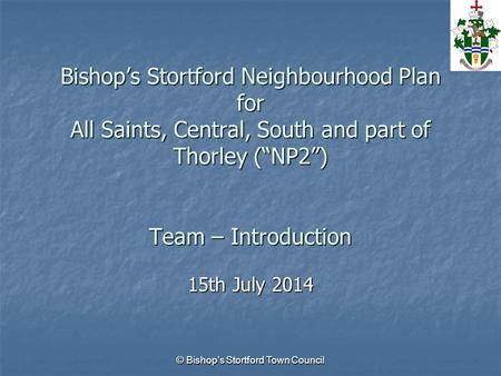 "Bishop's Stortford Neighbourhood Plan for All Saints, Central, South and part of Thorley (""NP2"") Team – Introduction 15th July 2014 © Bishop's Stortford."