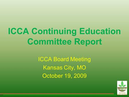 ICCA Continuing Education Committee Report ICCA Board Meeting Kansas City, MO October 19, 2009.