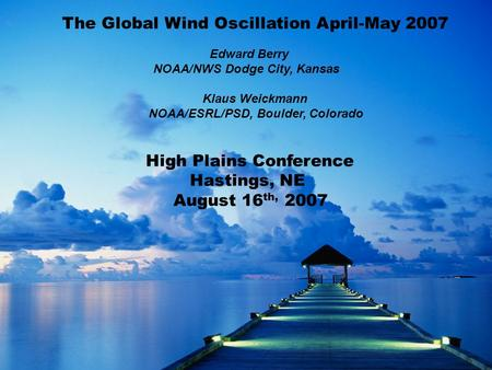 The Global Wind Oscillation April-May 2007 Edward Berry NOAA/NWS Dodge City, Kansas Klaus Weickmann NOAA/ESRL/PSD, Boulder, Colorado High Plains Conference.