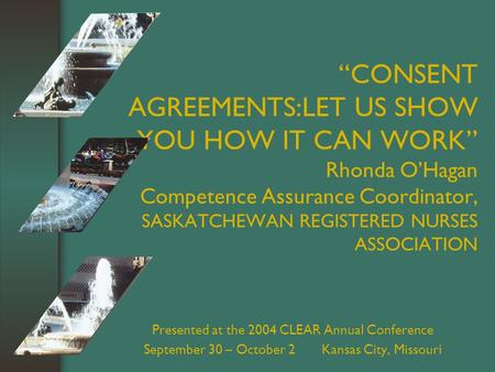 """CONSENT AGREEMENTS:LET US SHOW YOU HOW IT CAN WORK"" Rhonda O'Hagan Competence Assurance Coordinator, SASKATCHEWAN REGISTERED NURSES ASSOCIATION Presented."