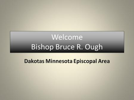 Welcome Bishop Bruce R. Ough. Bishop Bruce R. Ough will serve as the leader for the new Dakotas Minnesota Episcopal Area. Plans are under way to welcome.