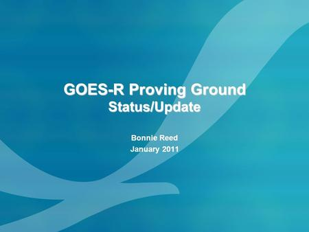 GOES-R Proving Ground Status/Update Bonnie Reed January 2011.