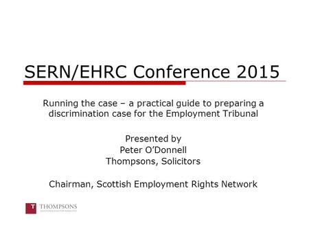 SERN/EHRC Conference 2015 Running the case – a practical guide to preparing a discrimination case for the Employment Tribunal Presented by Peter O'Donnell.