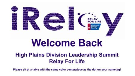 Welcome Back High Plains Division Leadership Summit Relay For Life Please sit at a table with the same color centerpiece as the dot on your nametag!