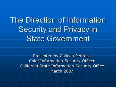 The Direction of Information Security and Privacy in State Government Presented by Colleen Pedroza Chief Information Security Officer California State.