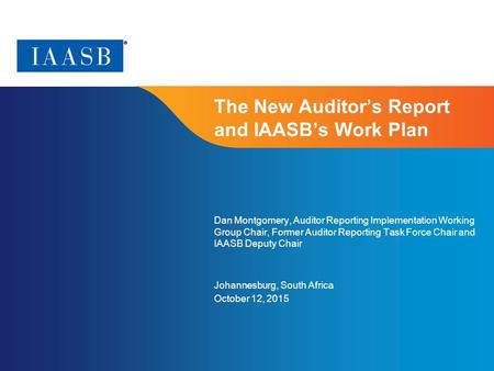 Page 1 The New Auditor's Report and IAASB's Work Plan Dan Montgomery, Auditor Reporting Implementation Working Group Chair, Former Auditor Reporting Task.