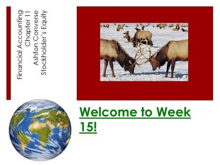 Welcome to Week 15! Financial Accounting Chapter 11 Ashton Converse Stockholder's Equity.