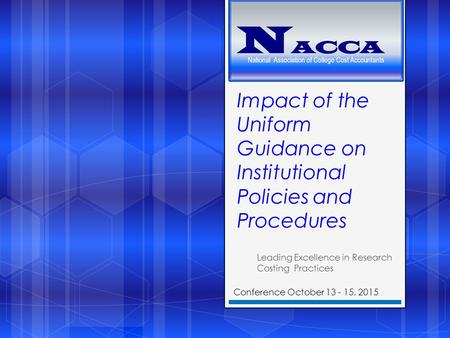 Impact of the Uniform Guidance on Institutional Policies and Procedures Leading Excellence in Research Costing Practices Conference October 13 - 15, 2015.