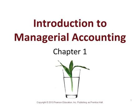 Copyright © 2013 Pearson Education, Inc. Publishing as Prentice Hall. Introduction to Managerial Accounting Chapter 1 1.