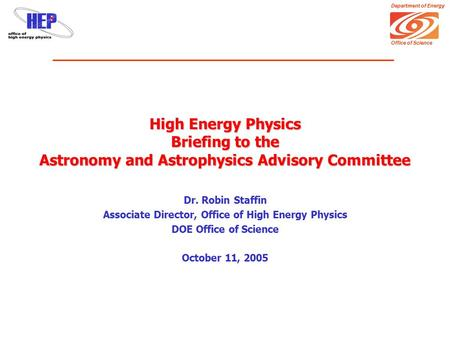 Department of Energy Office of Science High Energy Physics Briefing to the Astronomy and Astrophysics Advisory Committee Dr. Robin Staffin Associate Director,