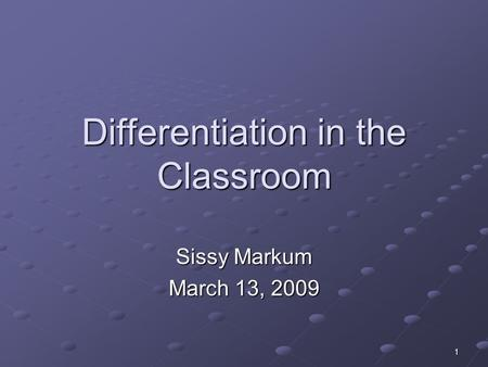 1 Differentiation in the Classroom Sissy Markum March 13, 2009.
