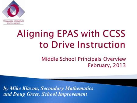 Middle School Principals Overview February, 2013 by Mike Klavon, Secondary Mathematics and Doug Greer, School Improvement.