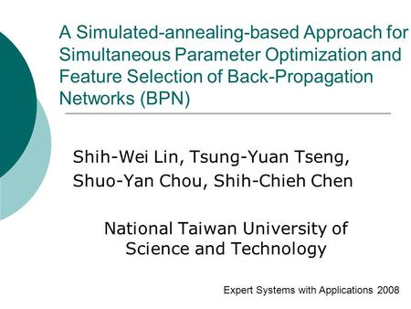 A Simulated-annealing-based Approach for Simultaneous Parameter Optimization and Feature Selection of Back-Propagation Networks (BPN) Shih-Wei Lin, Tsung-Yuan.