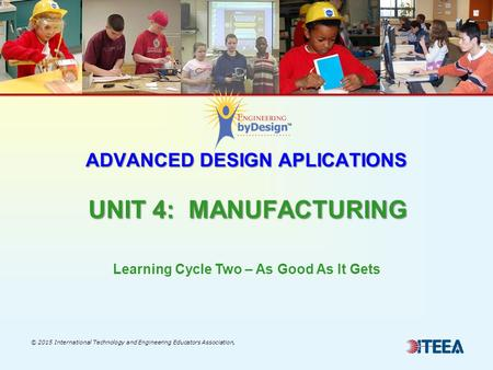 ADVANCED DESIGN APLICATIONS UNIT 4: MANUFACTURING © 2015 International Technology and Engineering Educators Association, Learning Cycle Two – As Good As.