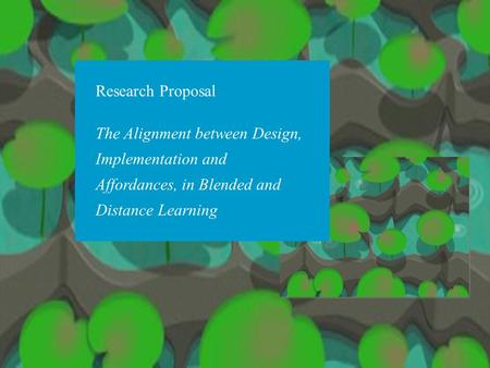 Research Proposal The Alignment between Design, Implementation and Affordances, in Blended and Distance Learning.