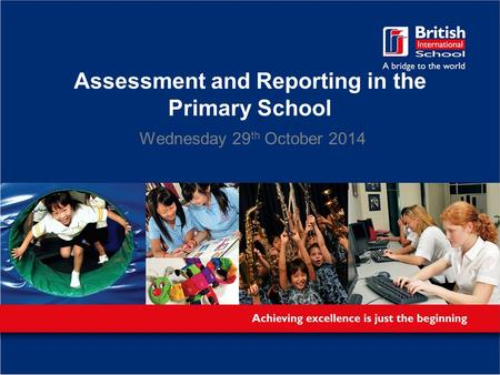 Assessment and Reporting in the Primary School Wednesday 29 th October 2014.