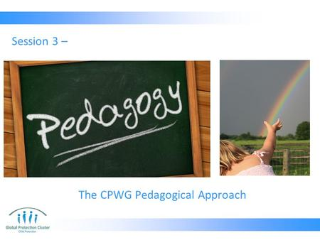 The CPWG Pedagogical Approach Session 3 –. What is Pedagogy? Pedagogy is the art and science of how something is taught, the method behind the learning.