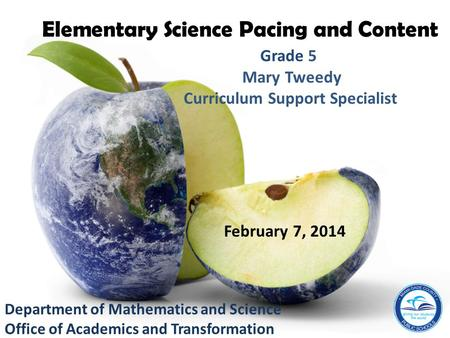 Department of Mathematics and Science Office of Academics and Transformation Mary Tweedy Curriculum Support Specialist Elementary Science Pacing and Content.