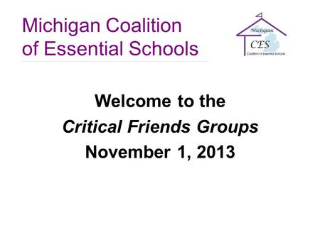 Michigan Coalition of Essential Schools Welcome to the Critical Friends Groups November 1, 2013.