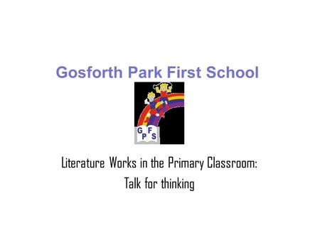 Gosforth Park First School Literature Works in the Primary Classroom: Talk for thinking.