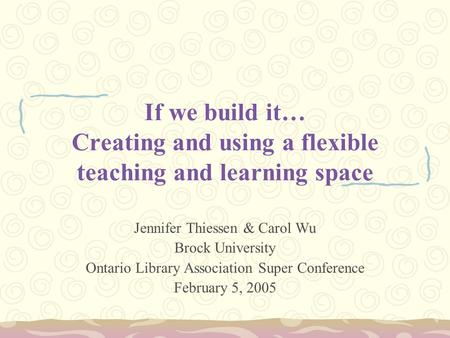 If we build it… Creating and using a flexible teaching and learning space Jennifer Thiessen & Carol Wu Brock University Ontario Library Association Super.
