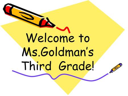 Welcome to Ms.Goldman's Third Grade!. Attendance Students have 2 days to make up assignments. Please e-mail or send in an excuse note. Make up tests must.