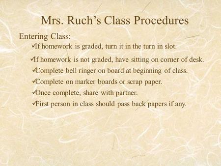 Mrs. Ruch's Class Procedures Entering Class: If homework is graded, turn it in the turn in slot. If homework is not graded, have sitting on corner of desk.