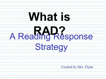 A Reading Response Strategy What is RAD? Created by Mrs. Flynn.