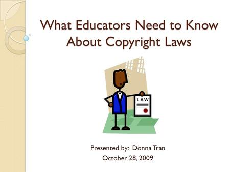 What Educators Need to Know About Copyright Laws Presented by: Donna Tran October 28, 2009.