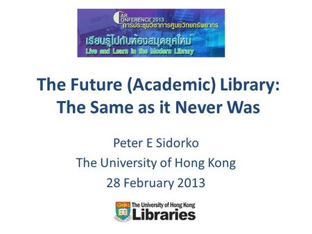 The Future (Academic) Library: The Same as it Never Was Peter E Sidorko The University of Hong Kong 28 February 2013.