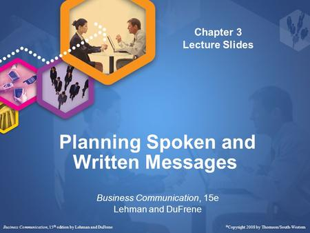 Business Communication, 15 th edition by Lehman and DuFrene  Copyright 2008 by Thomson/South-Western Planning Spoken and Written Messages Business Communication,