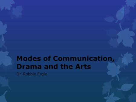 Modes of Communication, Drama and the Arts Dr. Robbie Ergle.