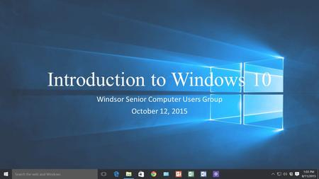 Introduction to Windows 10 Windsor Senior Computer Users Group October 12, 2015.