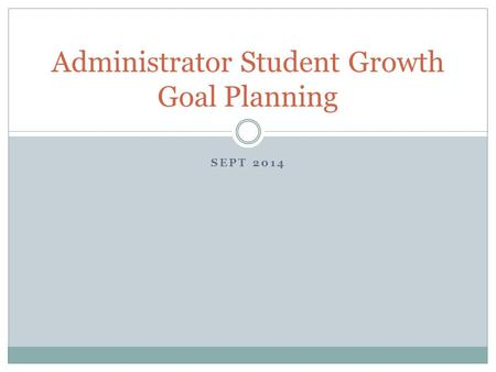 SEPT 2014 Administrator Student Growth Goal Planning.