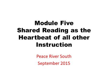 Module Five Shared Reading as the Heartbeat of all other Instruction Peace River South September 2015.