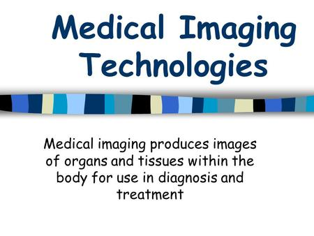 Medical Imaging Technologies Medical imaging produces images of organs and tissues within the body for use in diagnosis and treatment.