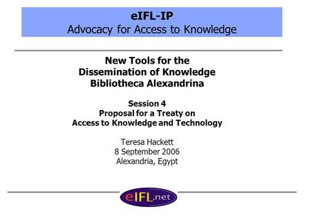 EIFL-IP Advocacy for Access to Knowledge New Tools for the Dissemination of Knowledge Bibliotheca Alexandrina Session 4 Proposal for a Treaty on Access.