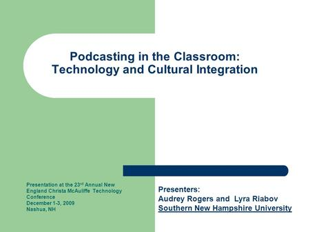 Podcasting in the Classroom: Technology and Cultural Integration Presentation at the 23 rd Annual New England Christa McAuliffe Technology Conference December.