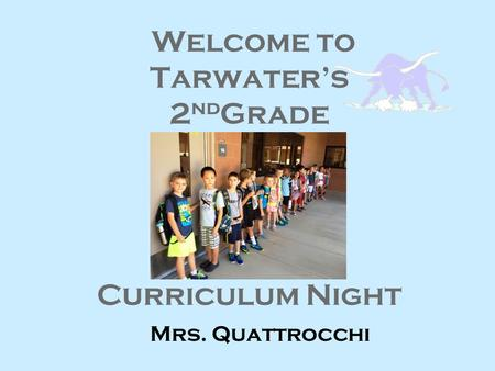 Welcome to Tarwater's 2 nd Grade Curriculum Night Mrs. Quattrocchi.