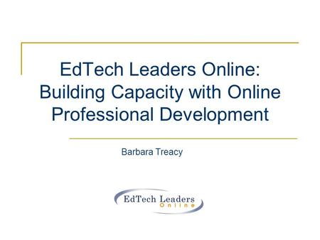 EdTech Leaders Online: Building Capacity with Online Professional Development Barbara Treacy.